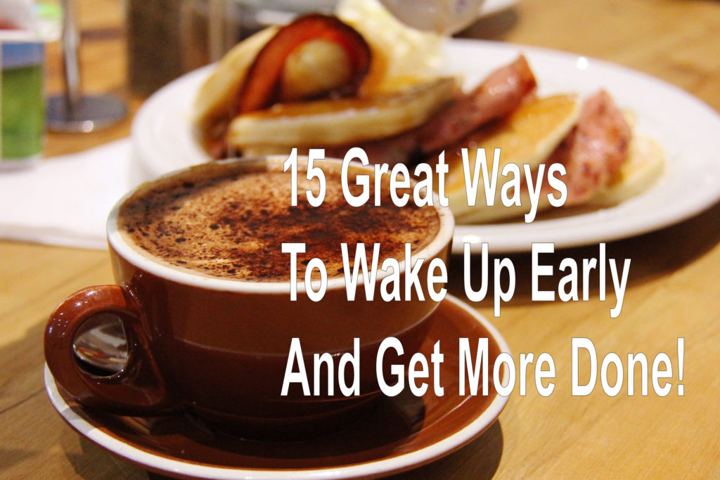 15 Great Ways To Wake Up Early And Get More Done!
