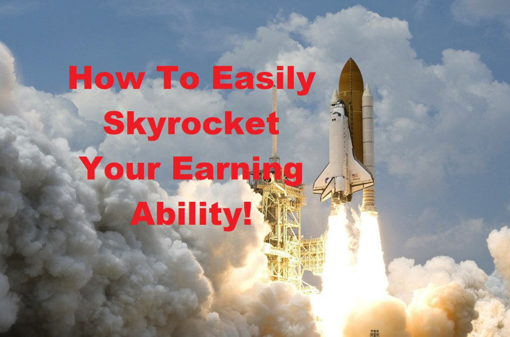 How To Easily Skyrocket Your Earning Ability!
