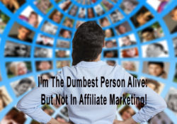 I'm The Dumbest Person Alive: But Not In Affiliate Marketing!