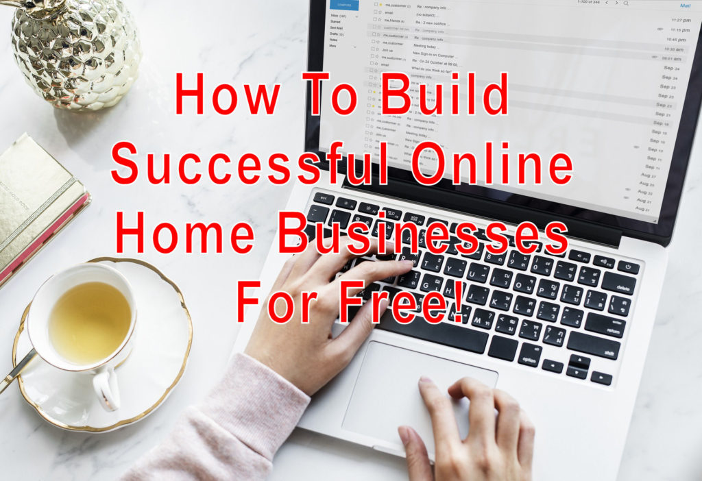 How To Build Successful Online Home Businesses For Free!